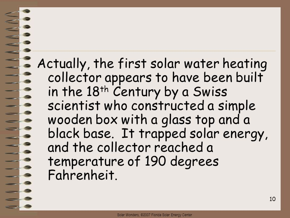 Solar Wonders, ©2007 Florida Solar Energy Center 10 Actually, the first solar water heating collector appears to have been built in the 18 th Century