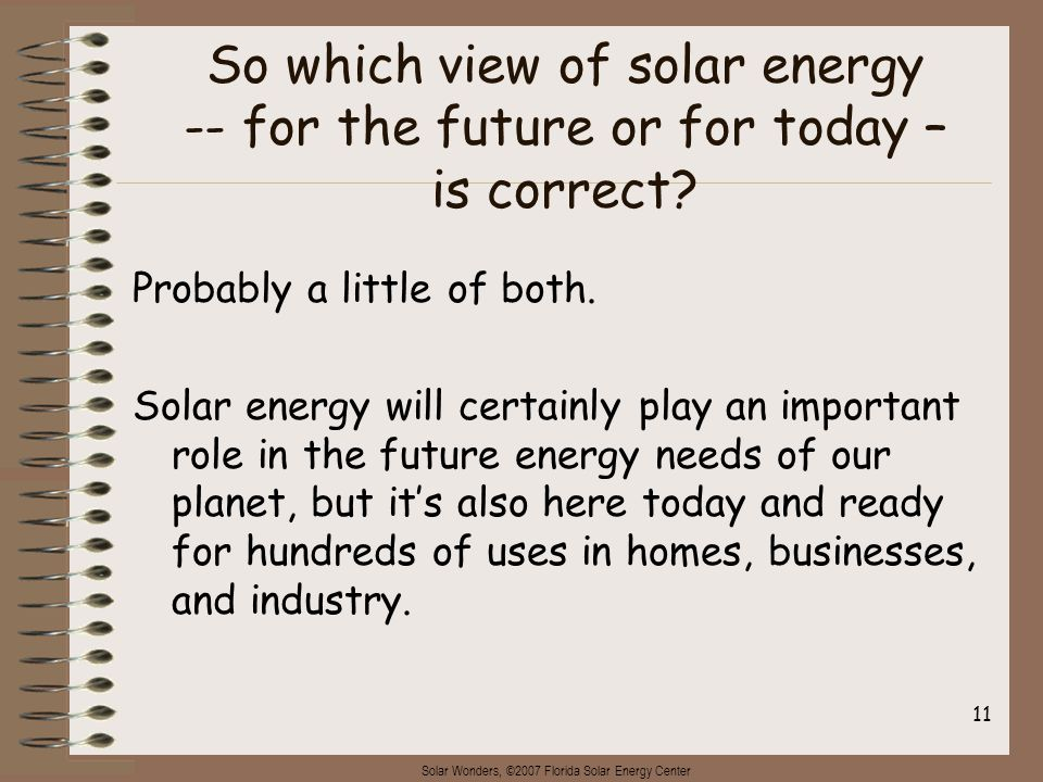 Solar Wonders, ©2007 Florida Solar Energy Center 11 So which view of solar energy -- for the future or for today – is correct? Probably a little of bo