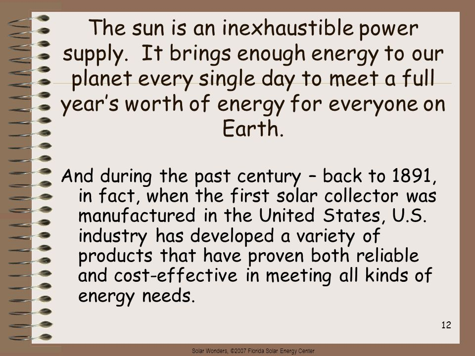 Solar Wonders, ©2007 Florida Solar Energy Center 12 The sun is an inexhaustible power supply. It brings enough energy to our planet every single day t