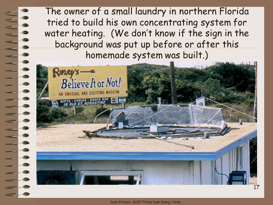 Solar Wonders, ©2007 Florida Solar Energy Center 17 The owner of a small laundry in northern Florida tried to build his own concentrating system for w