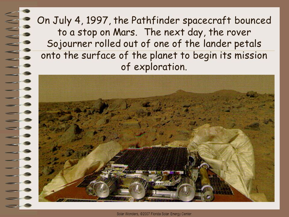 Solar Wonders, ©2007 Florida Solar Energy Center 2 On July 4, 1997, the Pathfinder spacecraft bounced to a stop on Mars. The next day, the rover Sojou