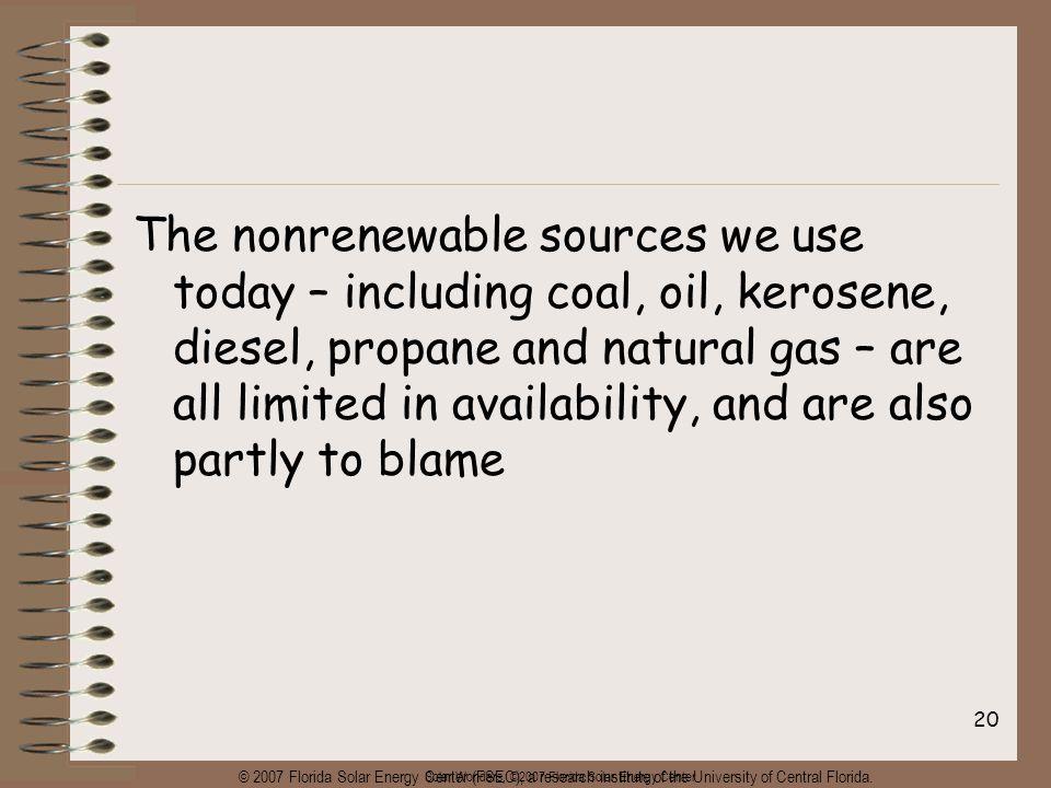 Solar Wonders, ©2007 Florida Solar Energy Center 20 The nonrenewable sources we use today – including coal, oil, kerosene, diesel, propane and natural