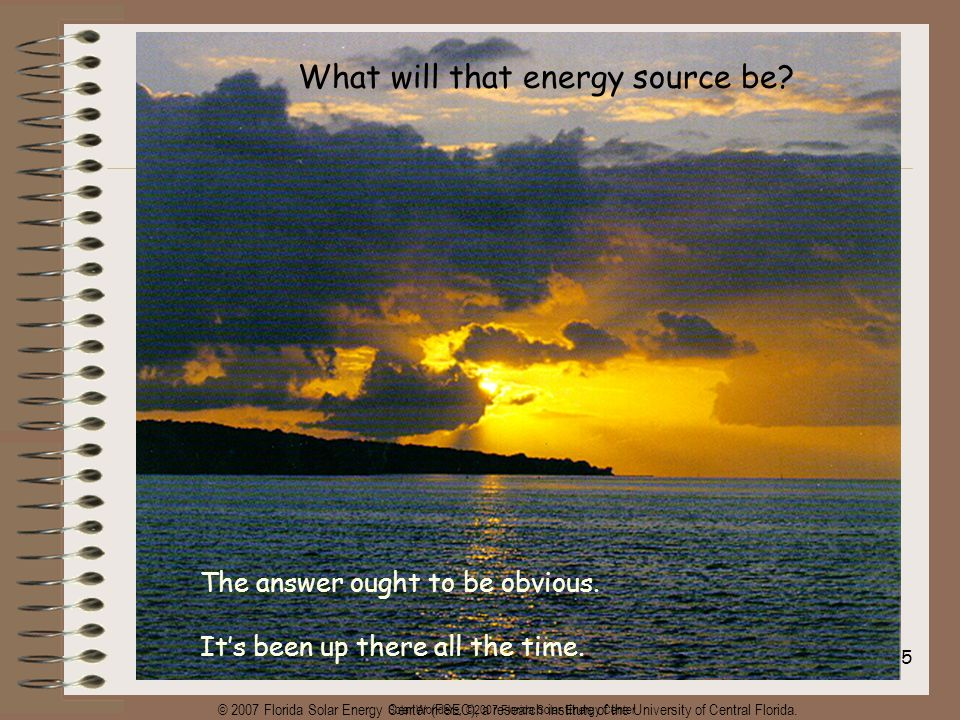 Solar Wonders, ©2007 Florida Solar Energy Center 25 What will that energy source be.