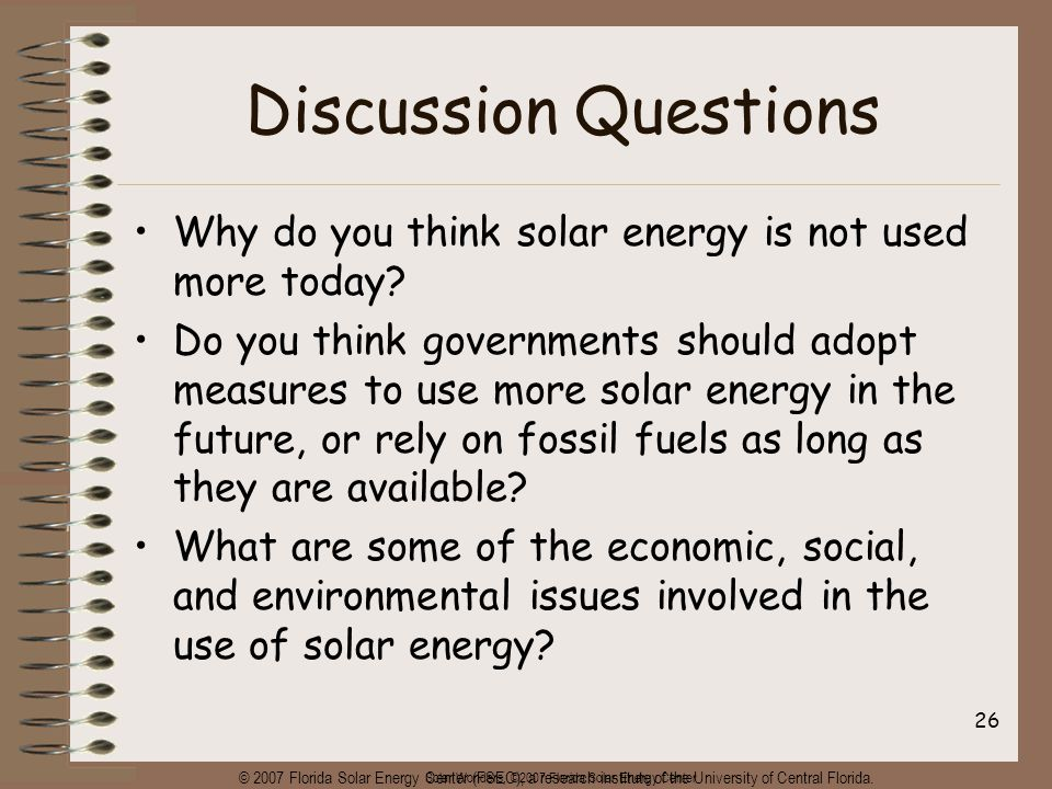 Solar Wonders, ©2007 Florida Solar Energy Center 26 Discussion Questions Why do you think solar energy is not used more today? Do you think government