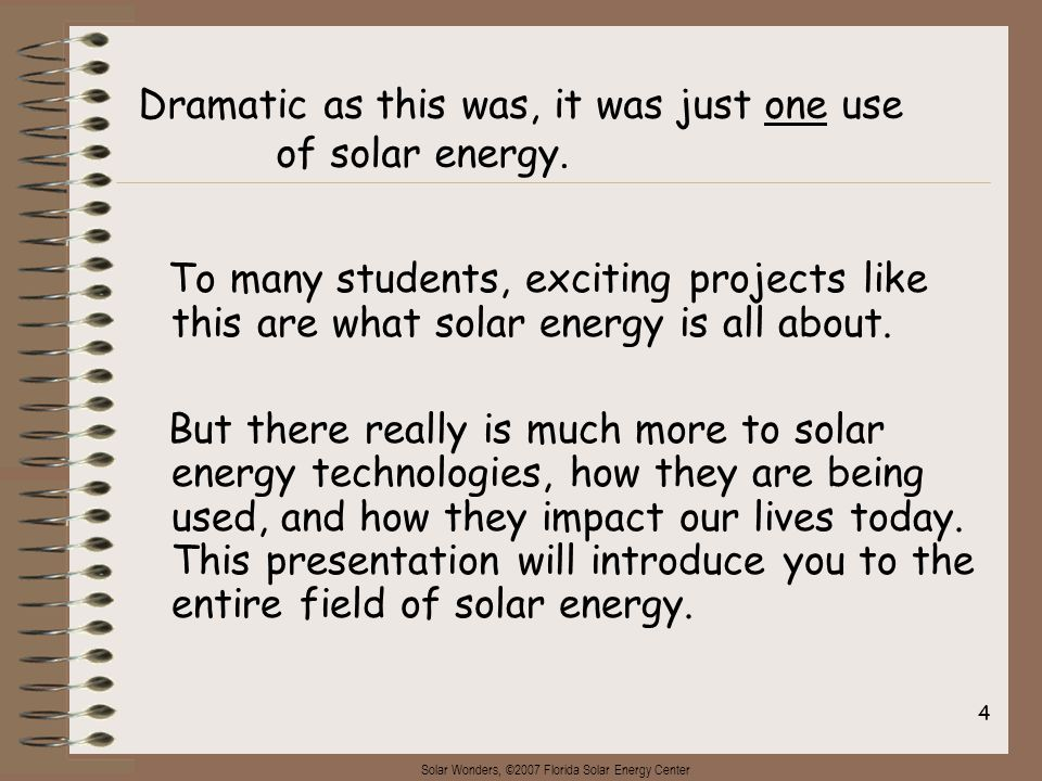 Solar Wonders, ©2007 Florida Solar Energy Center 4 To many students, exciting projects like this are what solar energy is all about. But there really