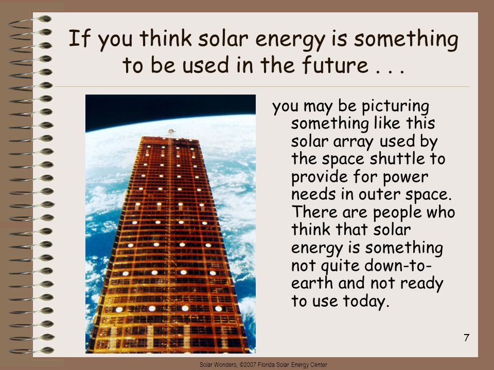 Solar Wonders, ©2007 Florida Solar Energy Center 7 If you think solar energy is something to be used in the future...