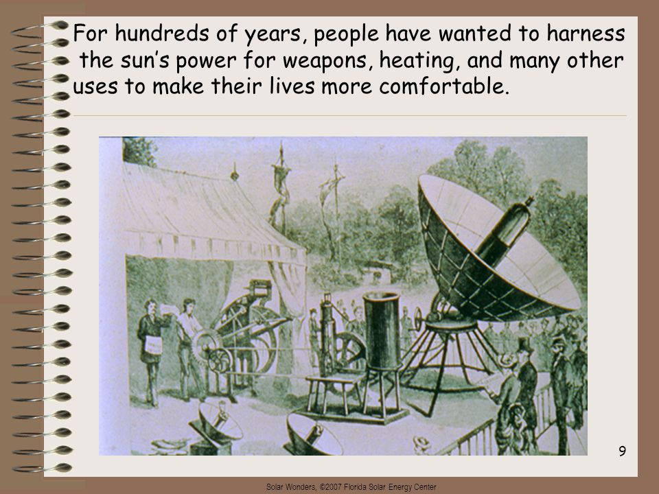 Solar Wonders, ©2007 Florida Solar Energy Center 9 For hundreds of years, people have wanted to harness the sun's power for weapons, heating, and many other uses to make their lives more comfortable.