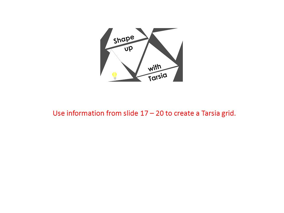 Use information from slide 17 – 20 to create a Tarsia grid.
