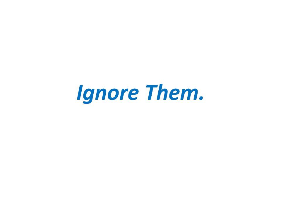 Ignore Them.