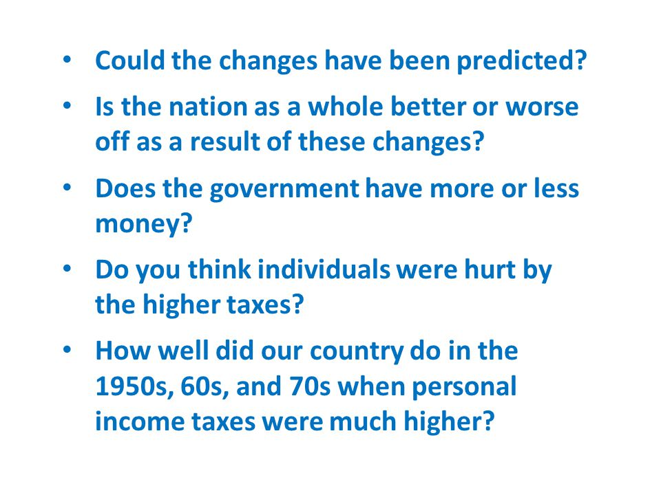 Could the changes have been predicted? Is the nation as a whole better or worse off as a result of these changes? Does the government have more or les