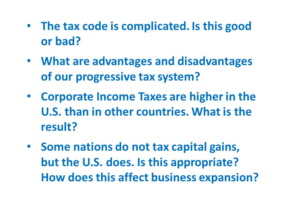 The tax code is complicated. Is this good or bad? What are advantages and disadvantages of our progressive tax system? Corporate Income Taxes are high