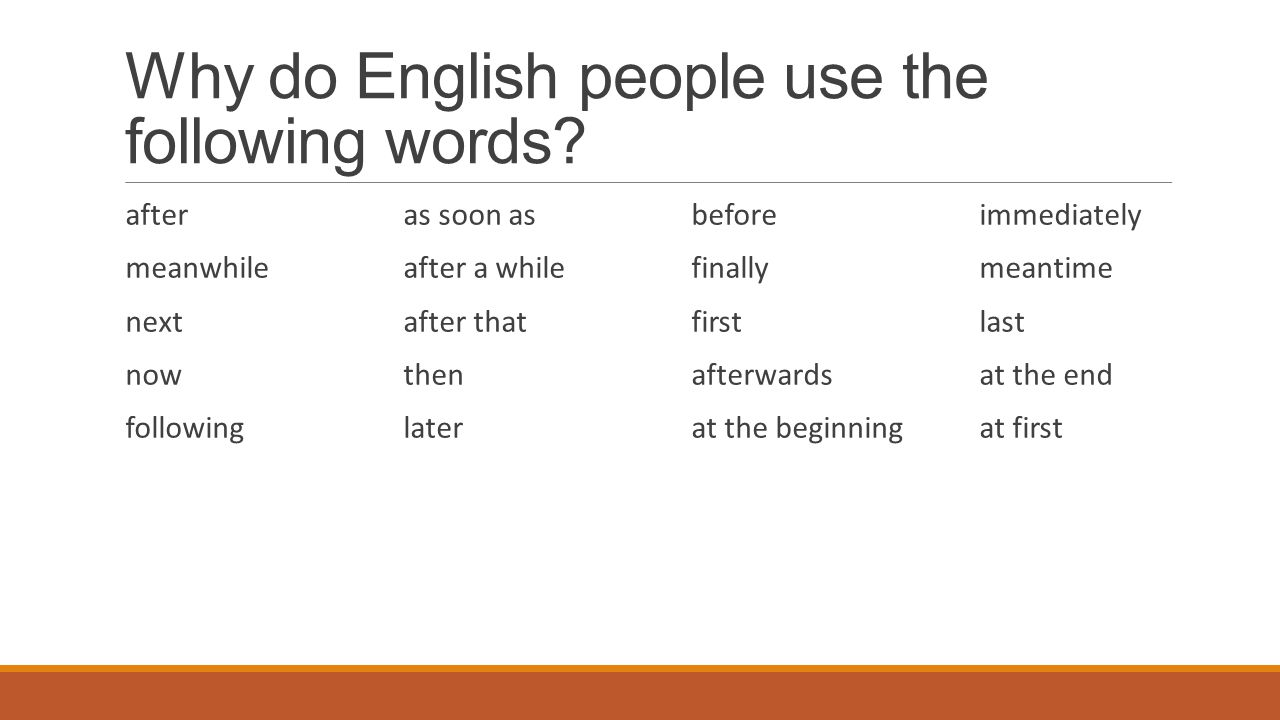 Why do English people use the following words? afteras soon as beforeimmediately meanwhileafter a whilefinallymeantime nextafter thatfirstlast nowthen