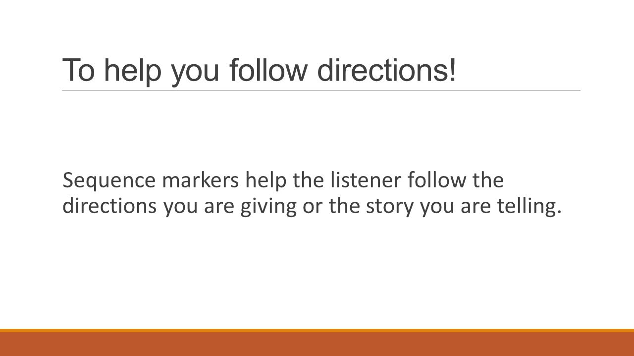 To help you follow directions! Sequence markers help the listener follow the directions you are giving or the story you are telling.
