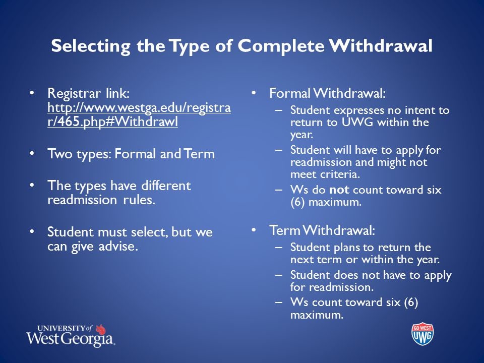 Selecting the Type of Complete Withdrawal Registrar link: http://www.westga.edu/registra r/465.php#Withdrawl Two types: Formal and Term The types have