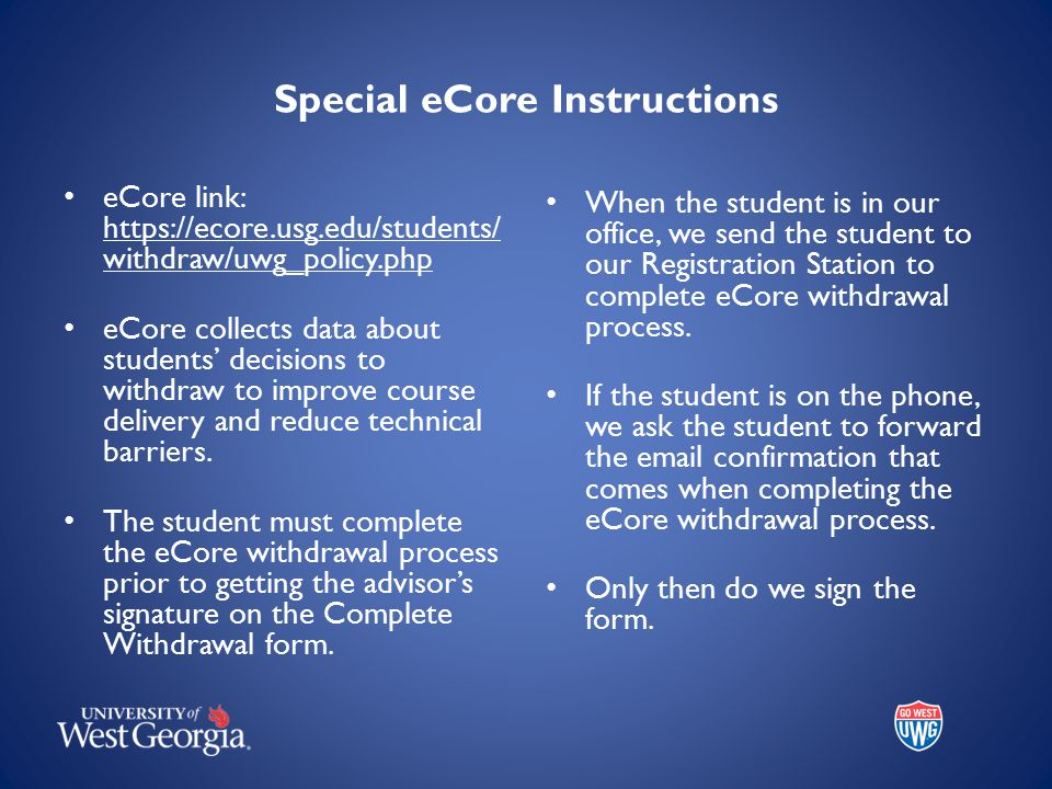 Special eCore Instructions eCore link: https://ecore.usg.edu/students/ withdraw/uwg_policy.php eCore collects data about students' decisions to withdraw to improve course delivery and reduce technical barriers.