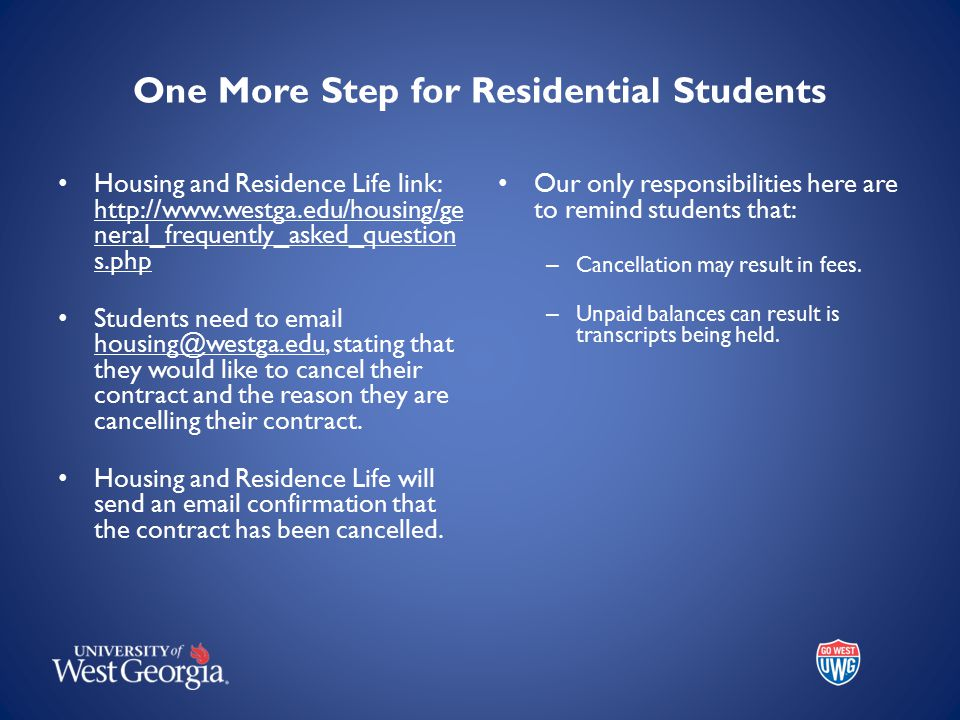 One More Step for Residential Students Housing and Residence Life link: http://www.westga.edu/housing/ge neral_frequently_asked_question s.php Students need to email housing@westga.edu, stating that they would like to cancel their contract and the reason they are cancelling their contract.