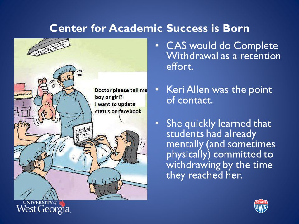 Center for Academic Success is Born CAS would do Complete Withdrawal as a retention effort. Keri Allen was the point of contact. She quickly learned t