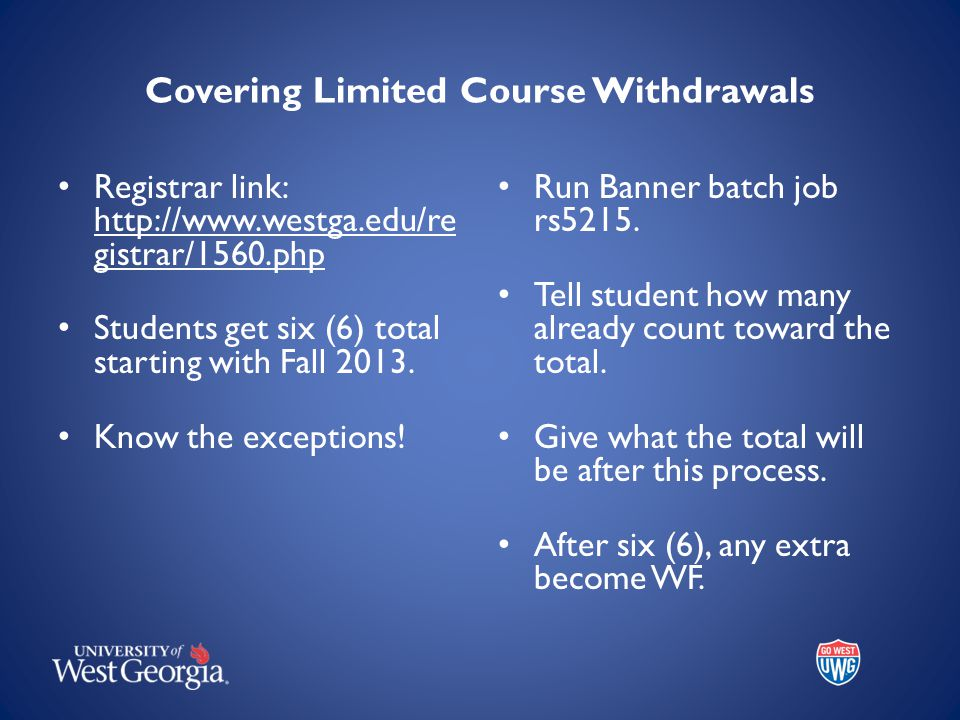Covering Limited Course Withdrawals Registrar link: http://www.westga.edu/re gistrar/1560.php Students get six (6) total starting with Fall 2013.