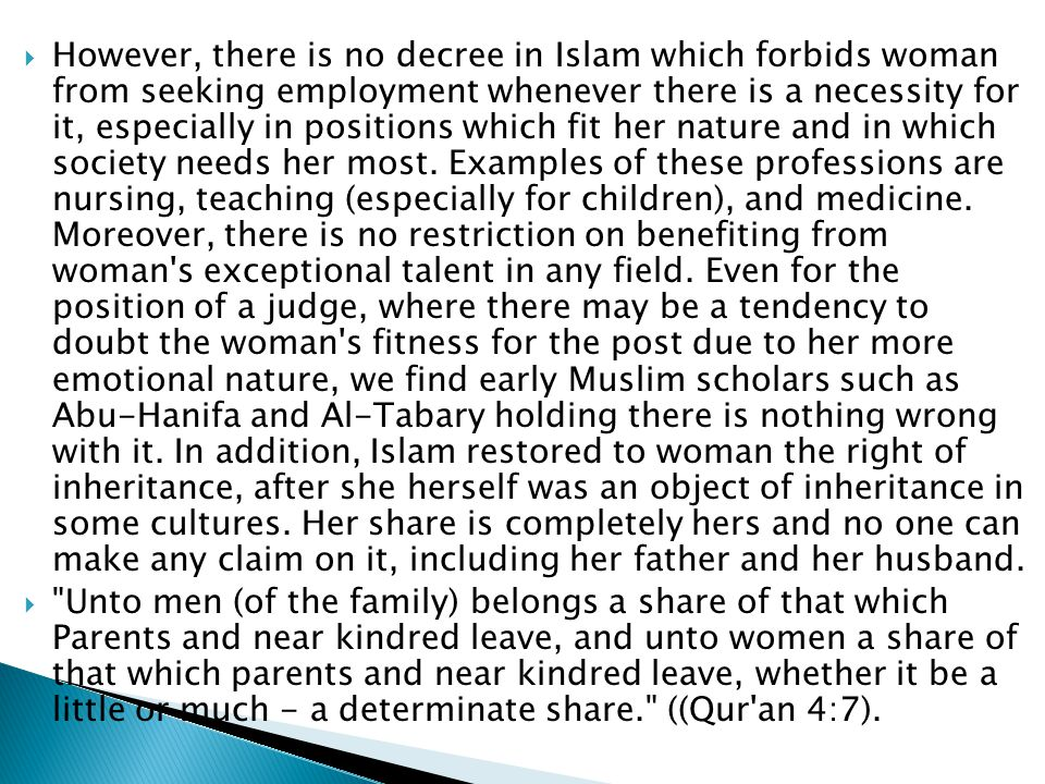  However, there is no decree in Islam which forbids woman from seeking employment whenever there is a necessity for it, especially in positions which fit her nature and in which society needs her most.