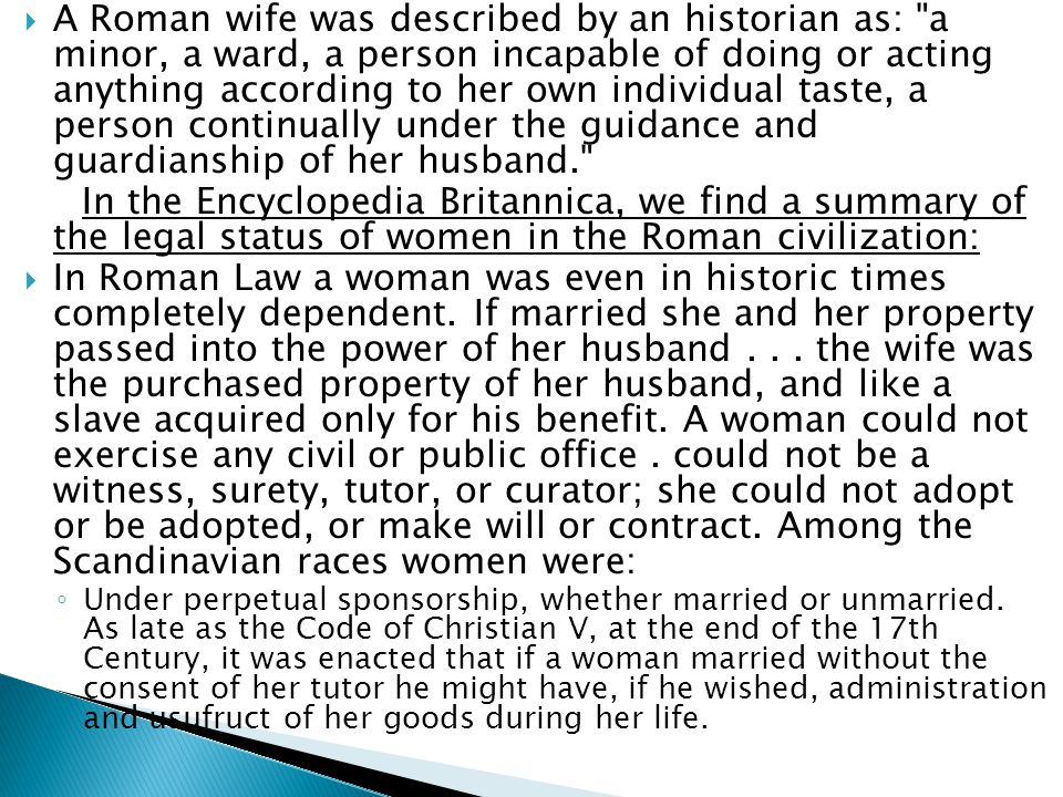  A Roman wife was described by an historian as: a minor, a ward, a person incapable of doing or acting anything according to her own individual taste, a person continually under the guidance and guardianship of her husband. In the Encyclopedia Britannica, we find a summary of the legal status of women in the Roman civilization:  In Roman Law a woman was even in historic times completely dependent.
