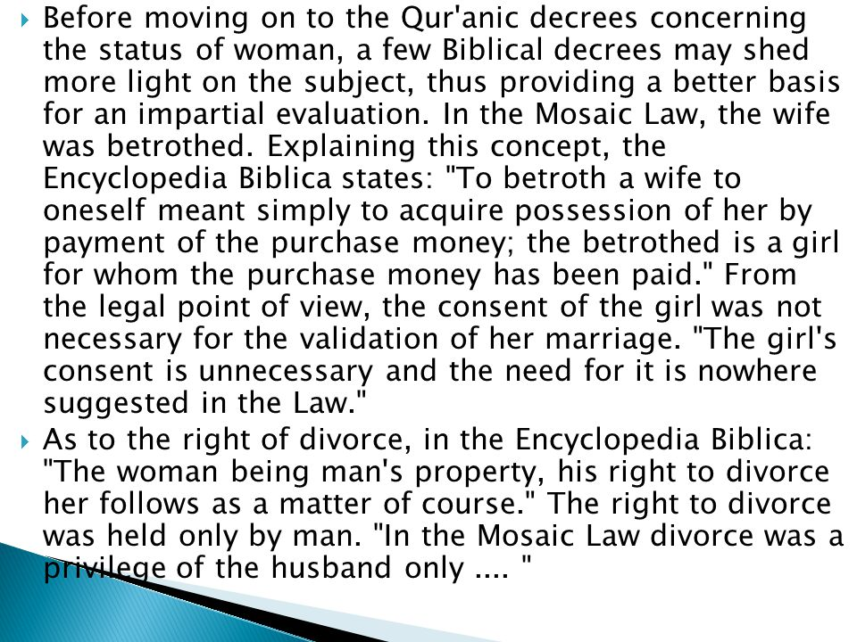  Before moving on to the Qur anic decrees concerning the status of woman, a few Biblical decrees may shed more light on the subject, thus providing a better basis for an impartial evaluation.