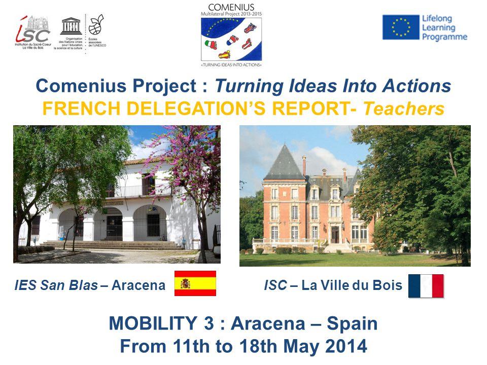 Comenius Project : Turning Ideas Into Actions FRENCH DELEGATION'S REPORT- Teachers IES San Blas – AracenaISC – La Ville du Bois MOBILITY 3 : Aracena –