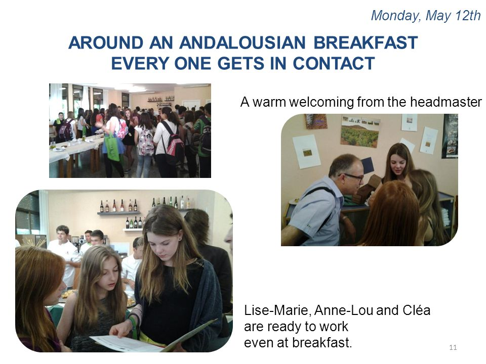 Monday, May 12th 11 AROUND AN ANDALOUSIAN BREAKFAST EVERY ONE GETS IN CONTACT Lise-Marie, Anne-Lou and Cléa are ready to work even at breakfast. A war