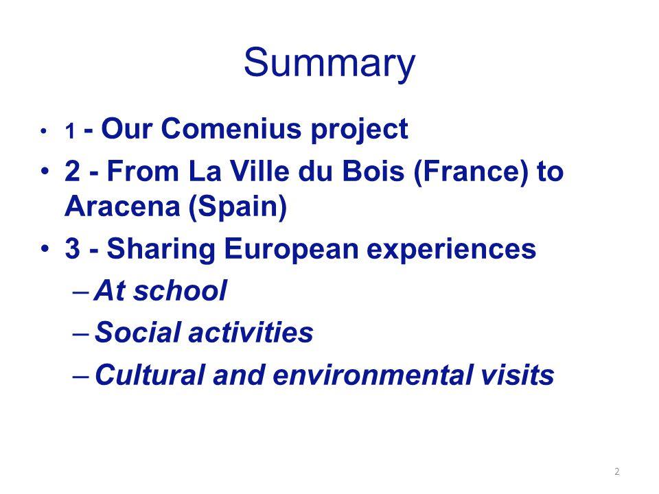 Summary 1 - Our Comenius project 2 - From La Ville du Bois (France) to Aracena (Spain) 3 - Sharing European experiences –At school –Social activities