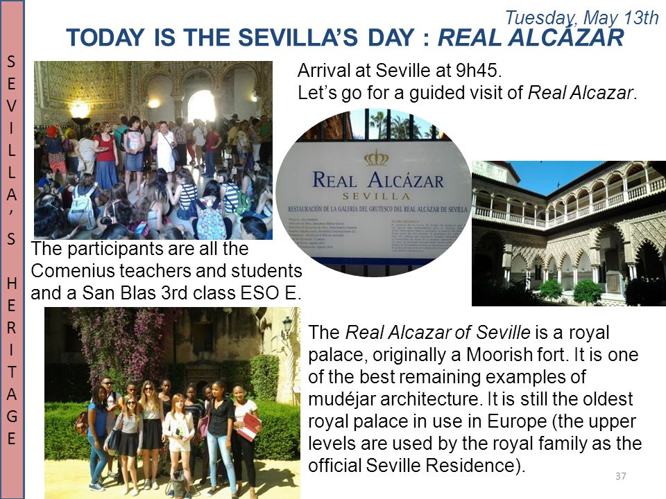 Tuesday, May 13th 37 TODAY IS THE SEVILLA'S DAY : REAL ALCÁZAR The participants are all the Comenius teachers and students and a San Blas 3rd class ES