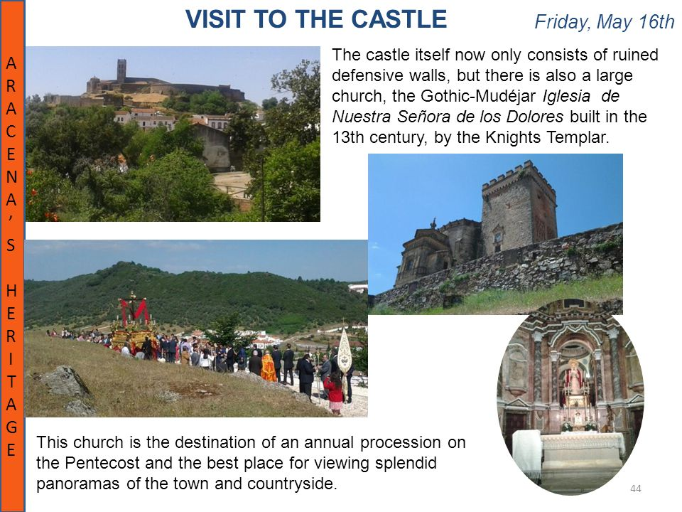 Friday, May 16th 44 VISIT TO THE CASTLE ARACENA'SHERITAGEARACENA'SHERITAGE The castle itself now only consists of ruined defensive walls, but there is also a large church, the Gothic-Mudéjar Iglesia de Nuestra Señora de los Dolores built in the 13th century, by the Knights Templar.