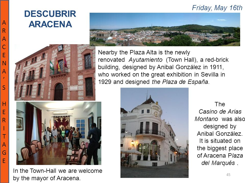 Friday, May 16th 45 DESCUBRIR ARACENA ARACENA'SHERITAGEARACENA'SHERITAGE Nearby the Plaza Alta is the newly renovated Ayutamiento (Town Hall), a red-brick building, designed by Anibal González in 1911, who worked on the great exhibition in Sevilla in 1929 and designed the Plaza de España.