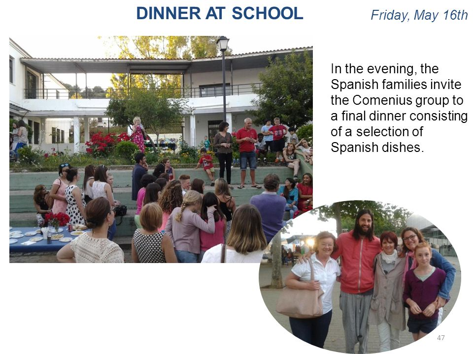 Friday, May 16th 47 DINNER AT SCHOOL In the evening, the Spanish families invite the Comenius group to a final dinner consisting of a selection of Spa