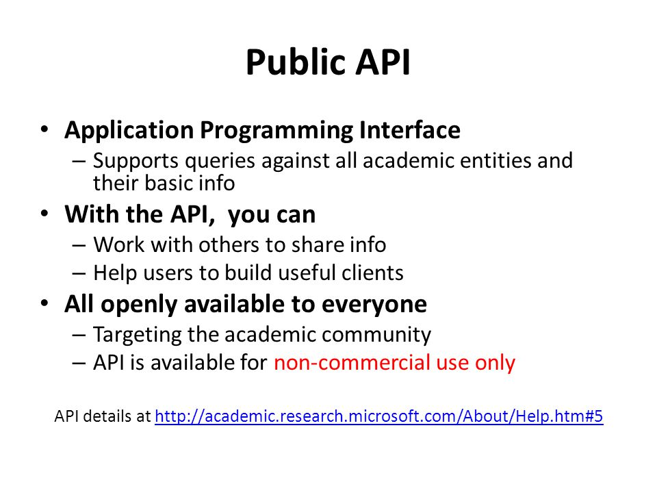 Public API Application Programming Interface – Supports queries against all academic entities and their basic info With the API, you can – Work with others to share info – Help users to build useful clients All openly available to everyone – Targeting the academic community – API is available for non-commercial use only API details at http://academic.research.microsoft.com/About/Help.htm#5http://academic.research.microsoft.com/About/Help.htm#5