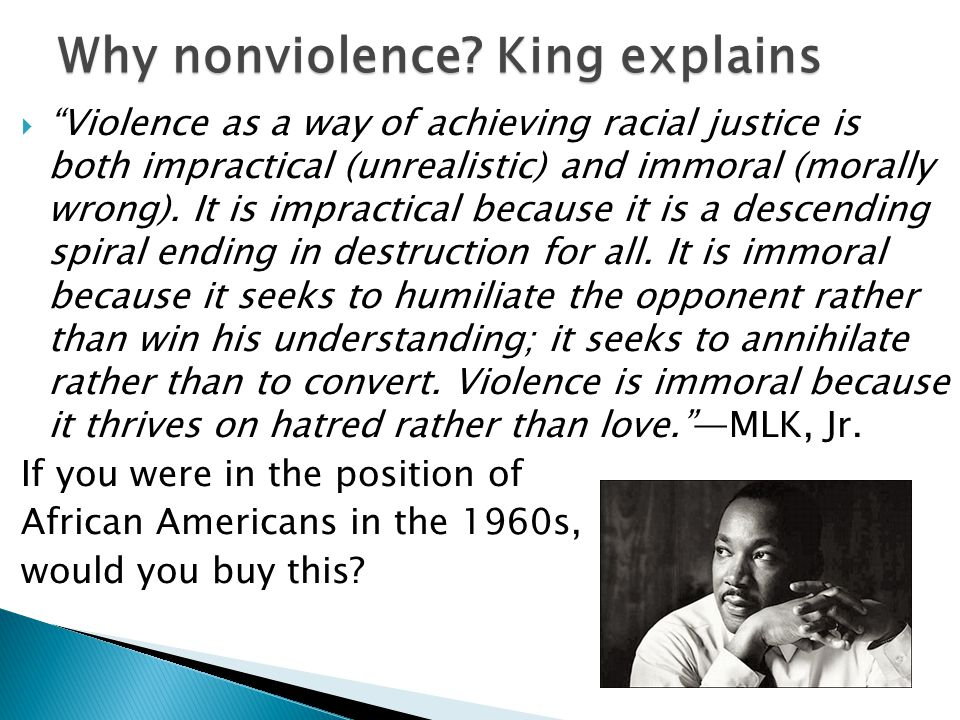  Violence as a way of achieving racial justice is both impractical (unrealistic) and immoral (morally wrong).