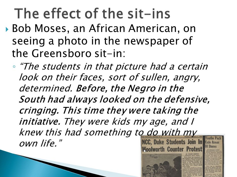  Bob Moses, an African American, on seeing a photo in the newspaper of the Greensboro sit-in: ◦ The students in that picture had a certain look on their faces, sort of sullen, angry, determined.