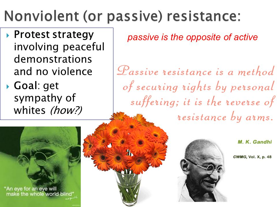  Protest strategy involving peaceful demonstrations and no violence  Goal: get sympathy of whites (how ) Nonviolent (or passive) resistance: passive is the opposite of active