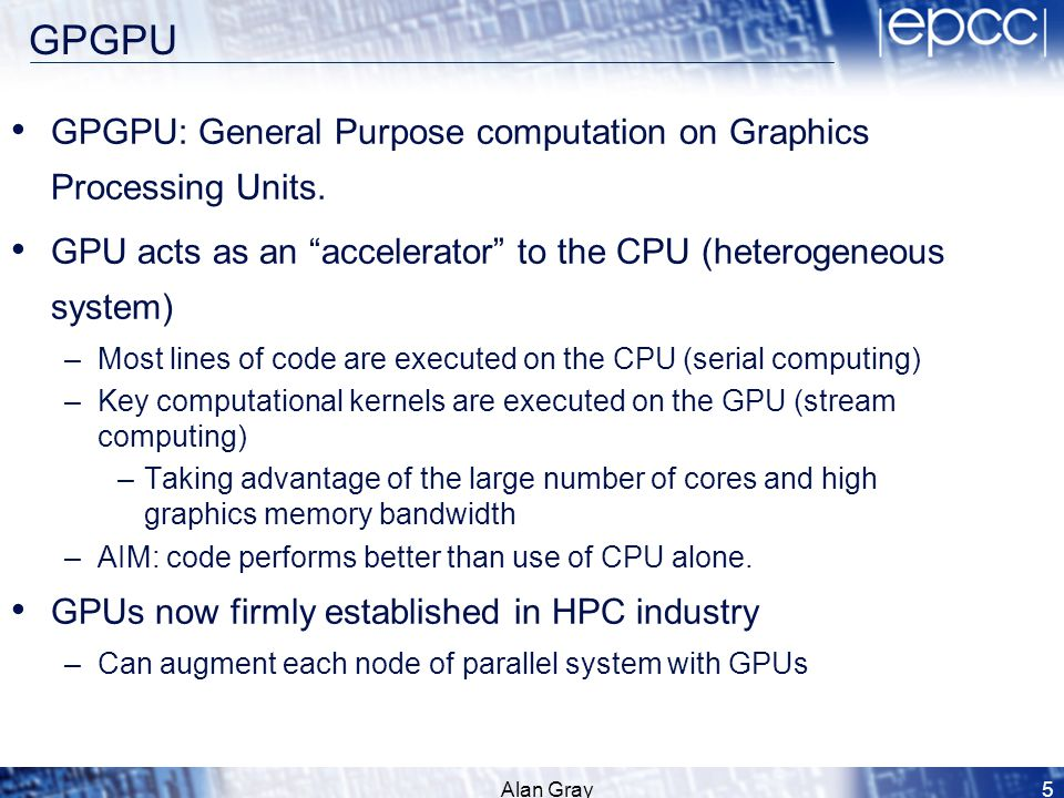 "GPGPU GPGPU: General Purpose computation on Graphics Processing Units. GPU acts as an ""accelerator"" to the CPU (heterogeneous system) –Most lines of c"