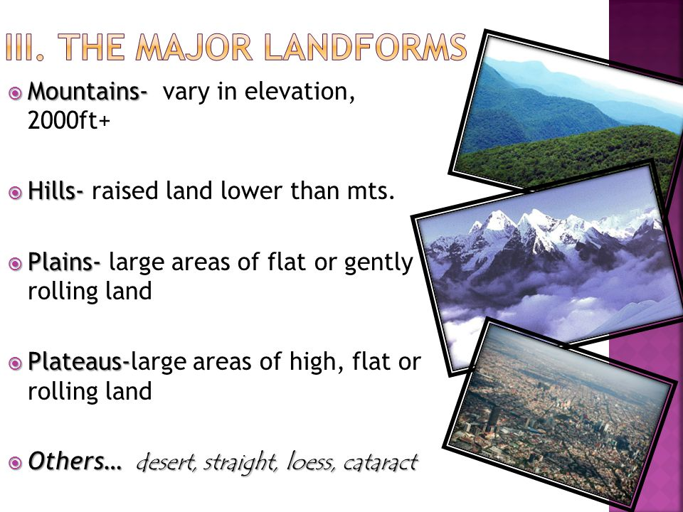 Mountains-  Mountains- vary in elevation, 2000ft+  Hills-  Hills- raised land lower than mts.