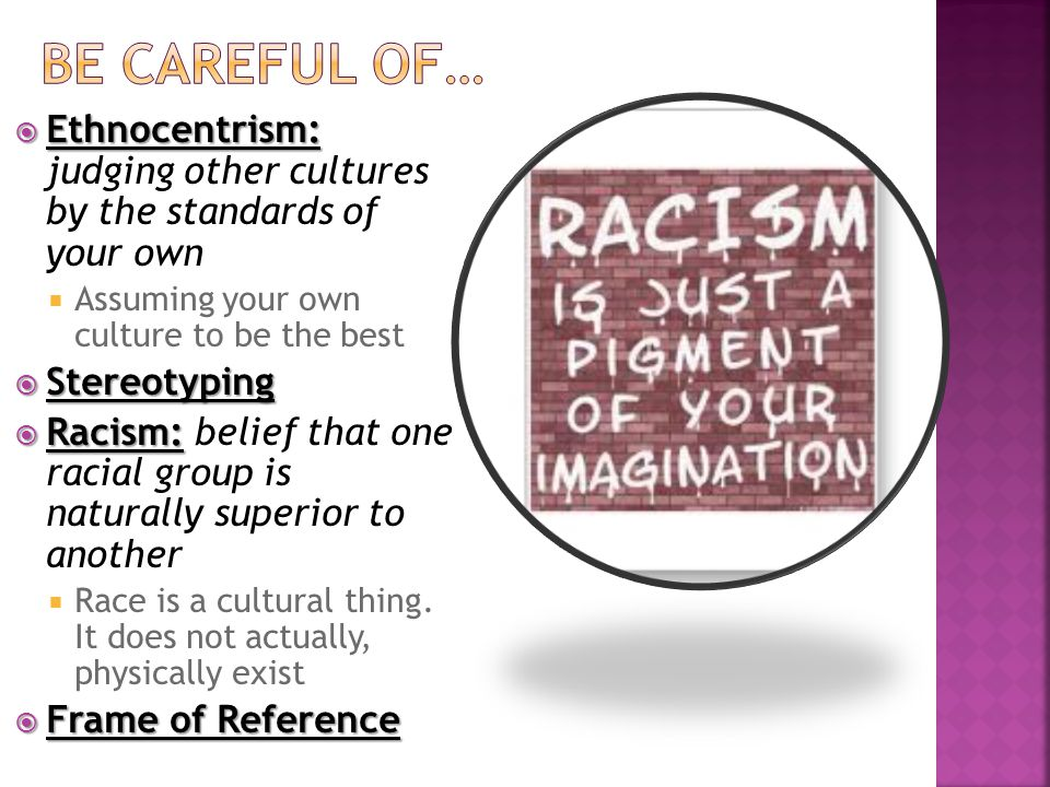  Ethnocentrism:  Ethnocentrism: judging other cultures by the standards of your own  Assuming your own culture to be the best  Stereotyping  Racism:  Racism: belief that one racial group is naturally superior to another  Race is a cultural thing.
