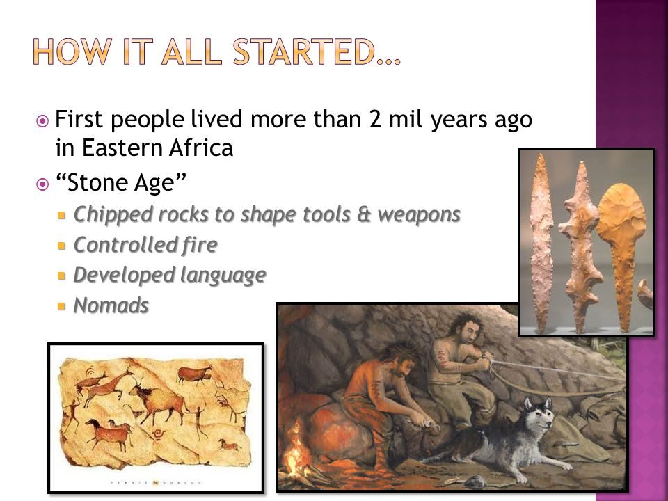  First people lived more than 2 mil years ago in Eastern Africa  Stone Age  Chipped rocks to shape tools & weapons  Controlled fire  Developed language  Nomads