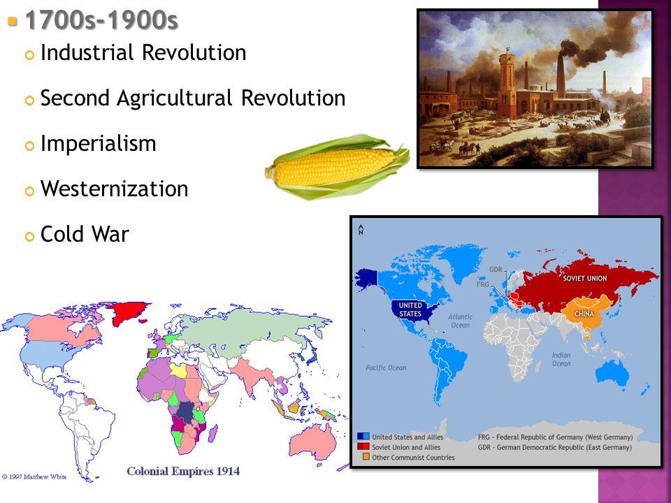  1700s-1900s Industrial Revolution Second Agricultural Revolution Imperialism Westernization Cold War