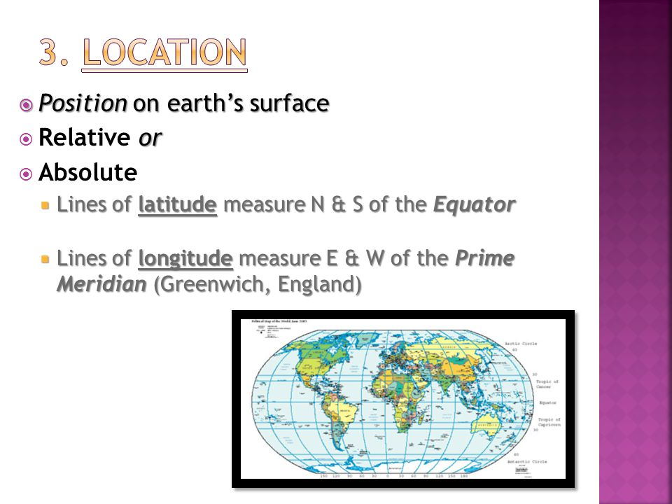  Position on earth's surface or  Relative or  Absolute  Lines of latitude measure N & S of the Equator  Lines of longitude measure E & W of the Prime Meridian (Greenwich, England)