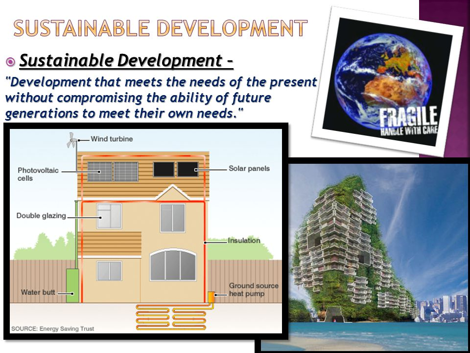  Sustainable Development – Development that meets the needs of the present without compromising the ability of future generations to meet their own needs.