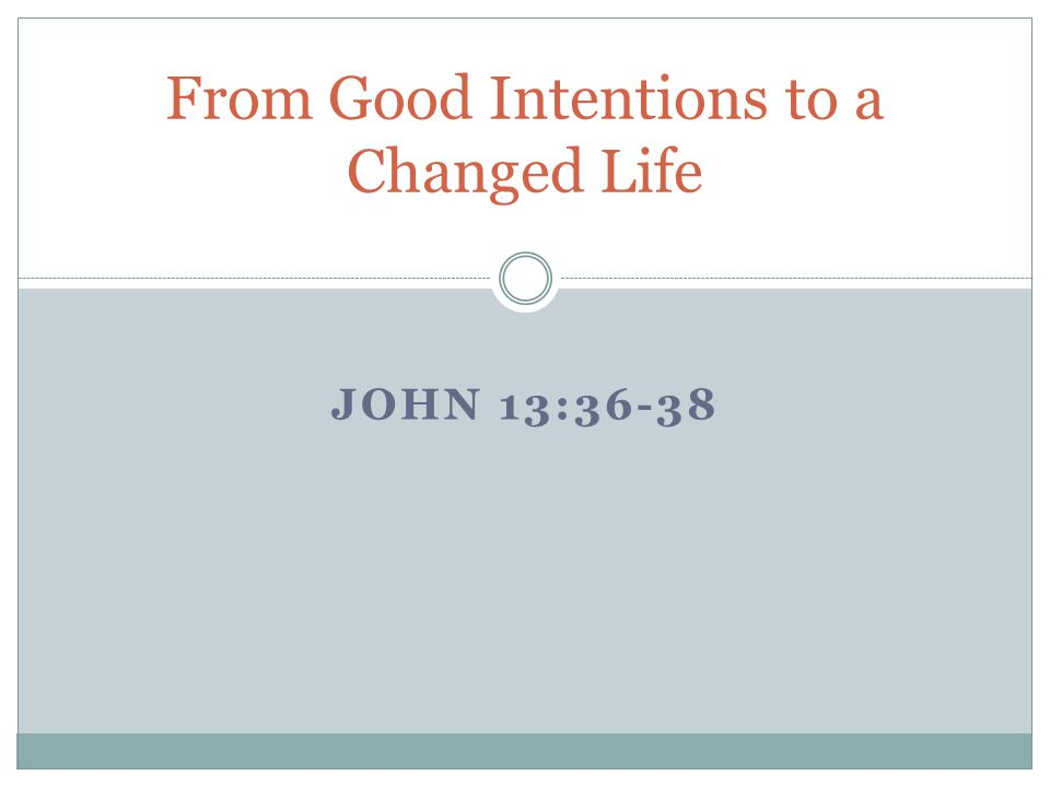 JOHN 13:36-38 From Good Intentions to a Changed Life
