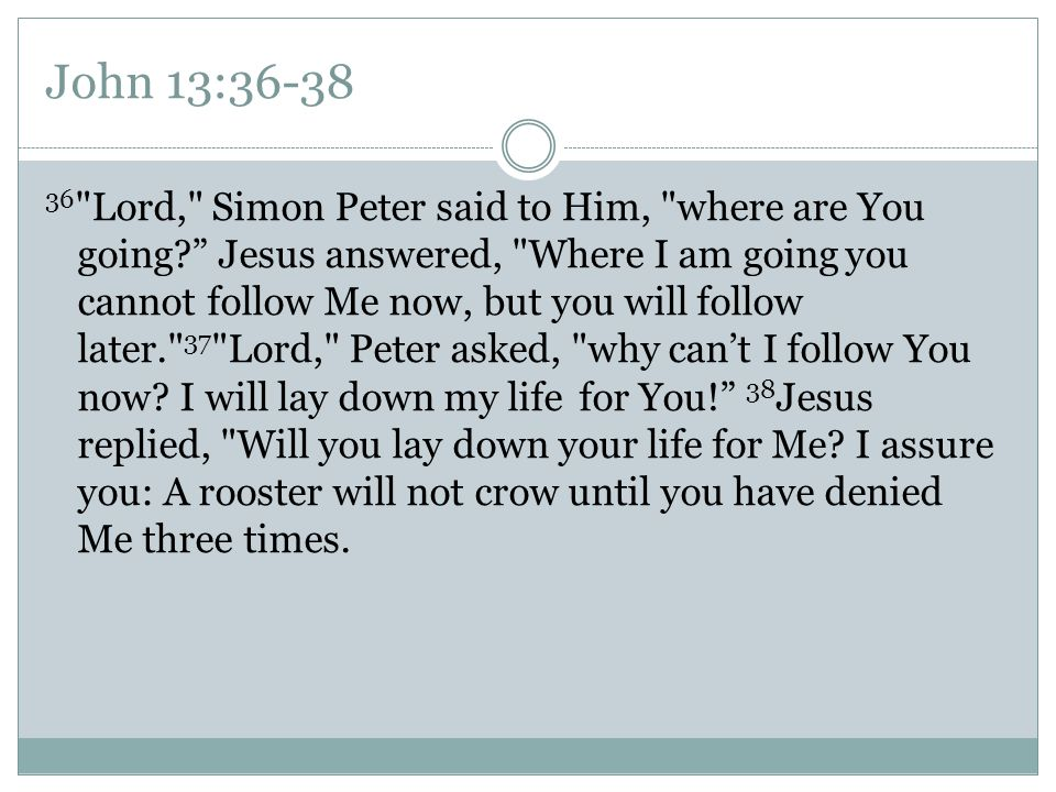 John 13:36-38 36 Lord, Simon Peter said to Him, where are You going Jesus answered, Where I am going you cannot follow Me now, but you will follow later. 37 Lord, Peter asked, why can't I follow You now.