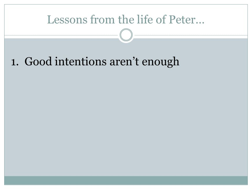 Lessons from the life of Peter… 1. Good intentions aren't enough