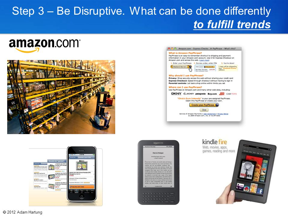Step 3 – Be Disruptive. What can be done differently to fulfill trends  2012 Adam Hartung