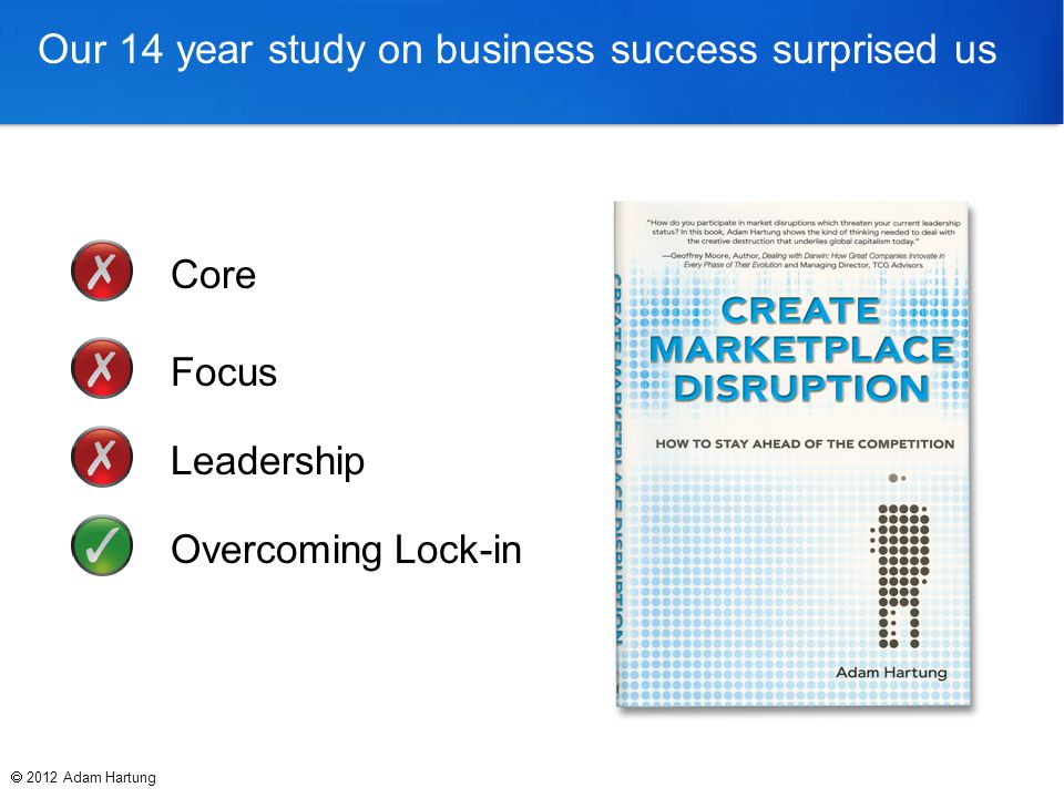 Our 14 year study on business success surprised us Core Focus Leadership Overcoming Lock-in  2012 Adam Hartung