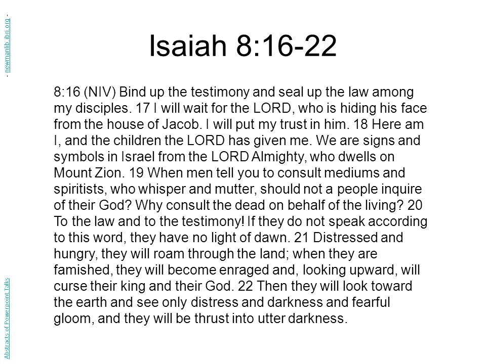 Isaiah 8: :16 (NIV) Bind up the testimony and seal up the law among my disciples.