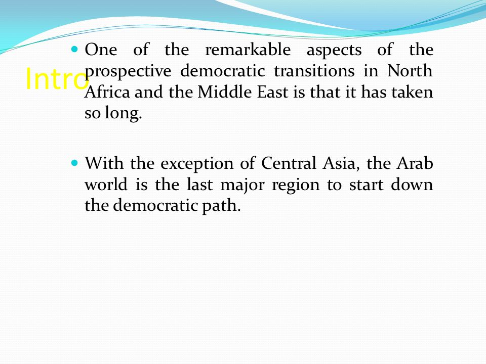 Intro One of the remarkable aspects of the prospective democratic transitions in North Africa and the Middle East is that it has taken so long.